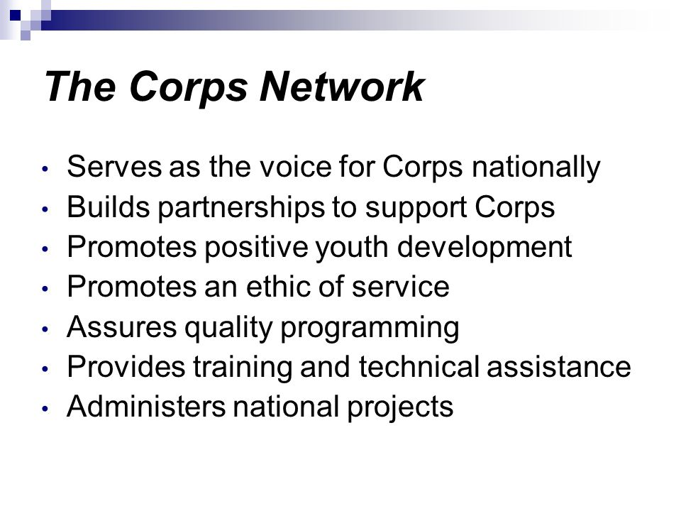 The Corps Network Serves as the voice for Corps nationally Builds partnerships to support Corps Promotes positive youth development Promotes an ethic