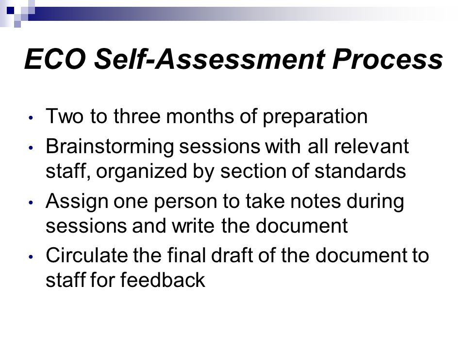 ECO Self-Assessment Process Two to three months of preparation Brainstorming sessions with all relevant staff, organized by section of standards Assig