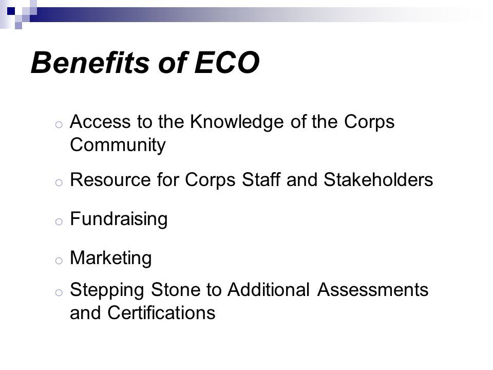 Benefits of ECO o Access to the Knowledge of the Corps Community o Resource for Corps Staff and Stakeholders o Fundraising o Marketing o Stepping Ston