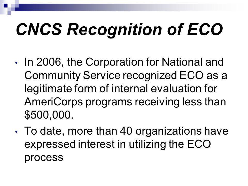CNCS Recognition of ECO In 2006, the Corporation for National and Community Service recognized ECO as a legitimate form of internal evaluation for Ame