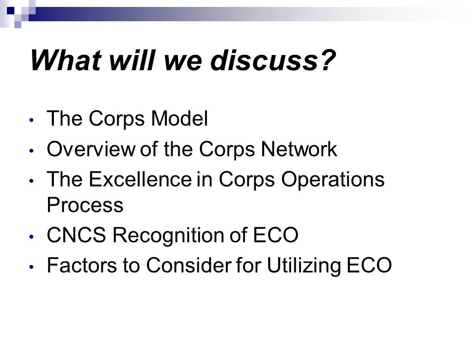 What will we discuss? The Corps Model Overview of the Corps Network The Excellence in Corps Operations Process CNCS Recognition of ECO Factors to Cons