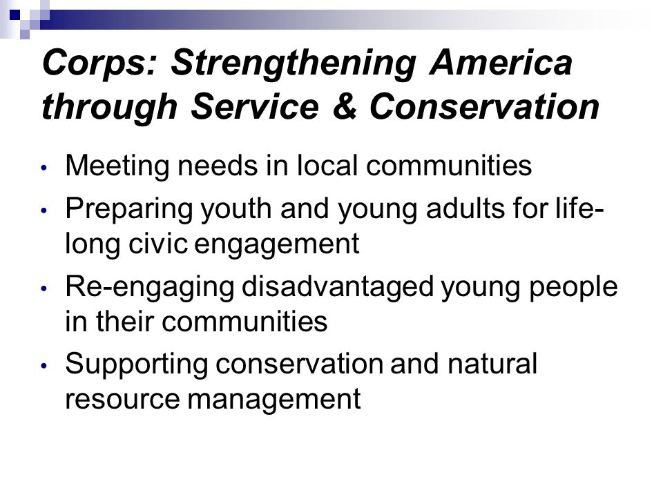 Corps: Strengthening America through Service & Conservation Meeting needs in local communities Preparing youth and young adults for life- long civic e