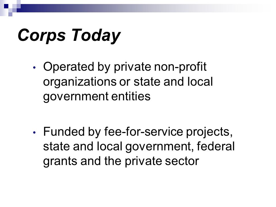 Corps Today Operated by private non-profit organizations or state and local government entities Funded by fee-for-service projects, state and local go