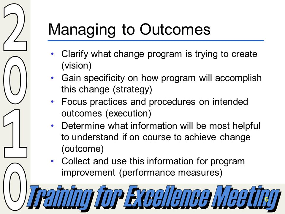 5 Clarify what change program is trying to create (vision) Gain specificity on how program will accomplish this change (strategy) Focus practices and procedures on intended outcomes (execution) Determine what information will be most helpful to understand if on course to achieve change (outcome) Collect and use this information for program improvement (performance measures) Managing to Outcomes