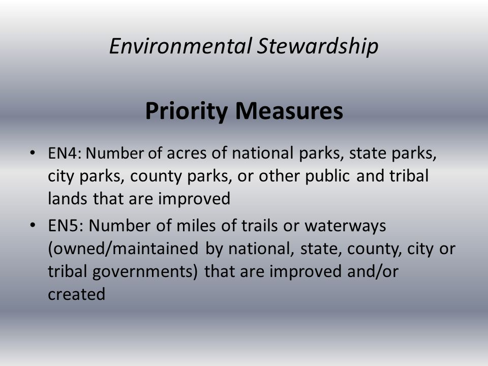 Priority Measures EN4: Number of acres of national parks, state parks, city parks, county parks, or other public and tribal lands that are improved EN5: Number of miles of trails or waterways (owned/maintained by national, state, county, city or tribal governments) that are improved and/or created Environmental Stewardship