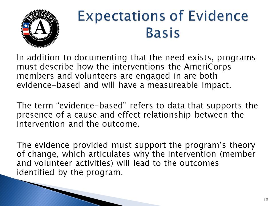 In addition to documenting that the need exists, programs must describe how the interventions the AmeriCorps members and volunteers are engaged in are both evidence-based and will have a measureable impact.