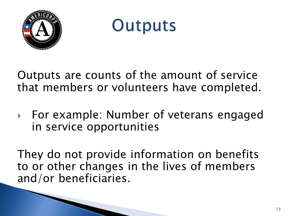 Outputs are counts of the amount of service that members or volunteers have completed. For example: Number of veterans engaged in service opportunitie