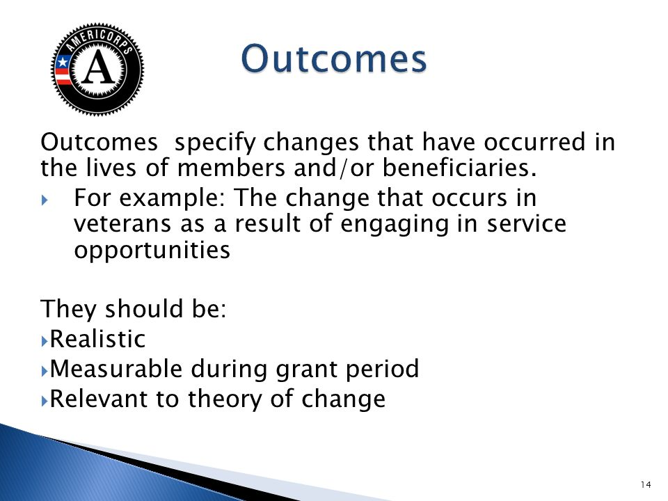 Outcomes specify changes that have occurred in the lives of members and/or beneficiaries.