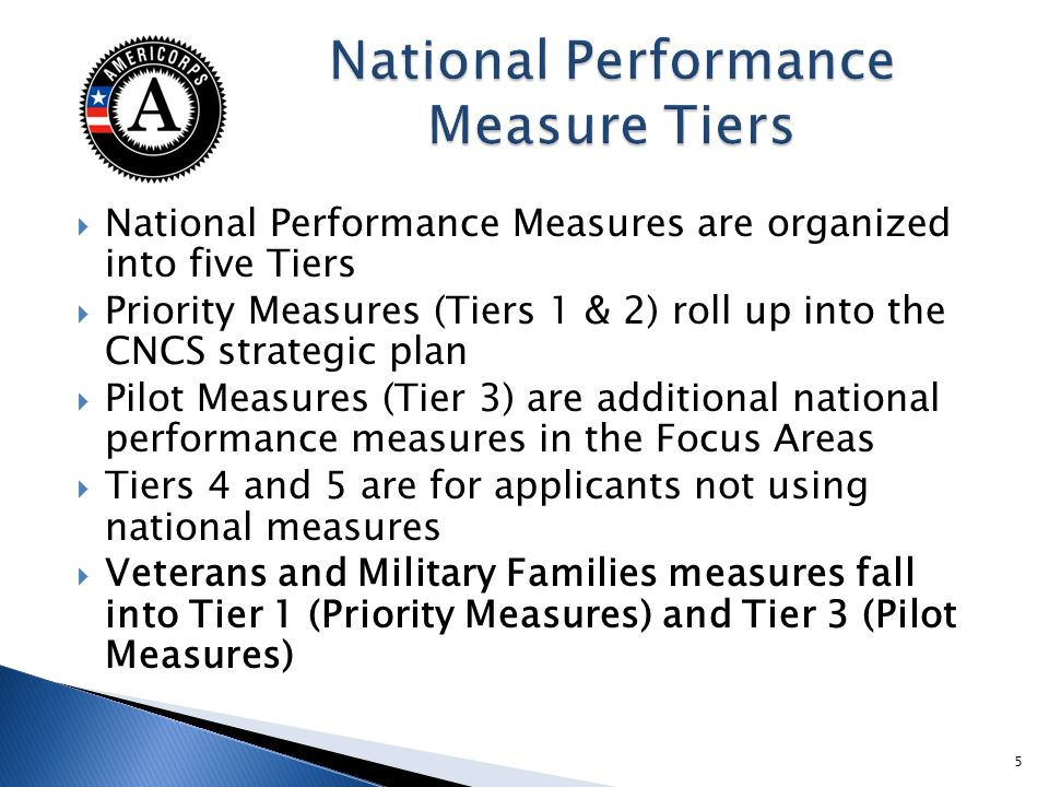 National Performance Measures are organized into five Tiers Priority Measures (Tiers 1 & 2) roll up into the CNCS strategic plan Pilot Measures (Tier 3) are additional national performance measures in the Focus Areas Tiers 4 and 5 are for applicants not using national measures Veterans and Military Families measures fall into Tier 1 (Priority Measures) and Tier 3 (Pilot Measures) 5