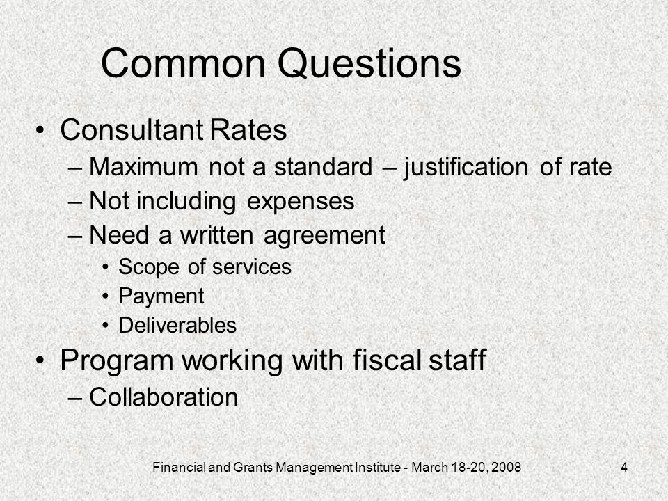 Financial and Grants Management Institute - March 18-20, 20084 Common Questions Consultant Rates –Maximum not a standard – justification of rate –Not