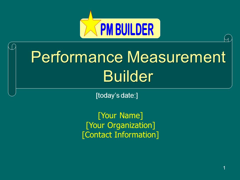 1 Performance Measurement Builder [Your Name] [Your Organization] [Contact Information] [todays date:]