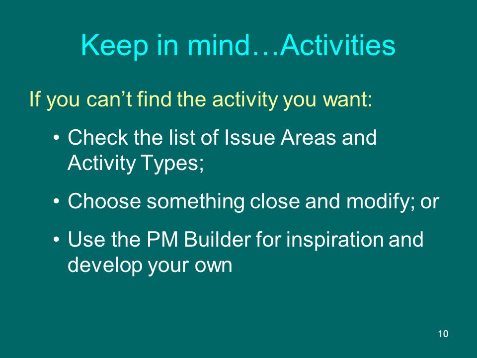 10 Keep in mind…Activities If you cant find the activity you want: Check the list of Issue Areas and Activity Types; Choose something close and modify; or Use the PM Builder for inspiration and develop your own