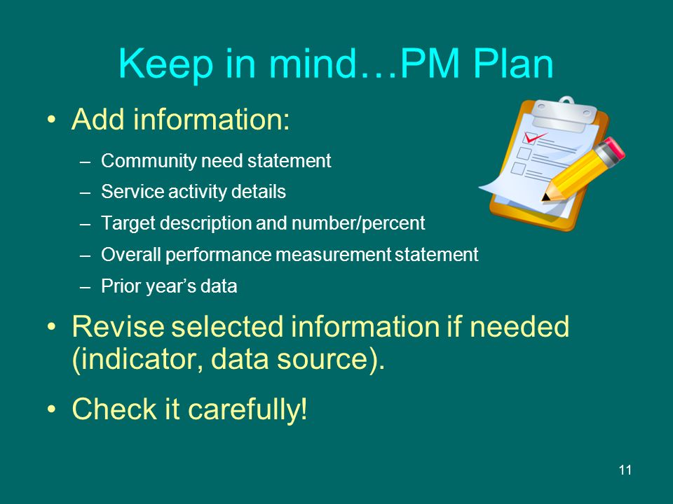 11 Keep in mind…PM Plan Add information: –Community need statement –Service activity details –Target description and number/percent –Overall performance measurement statement –Prior years data Revise selected information if needed (indicator, data source).