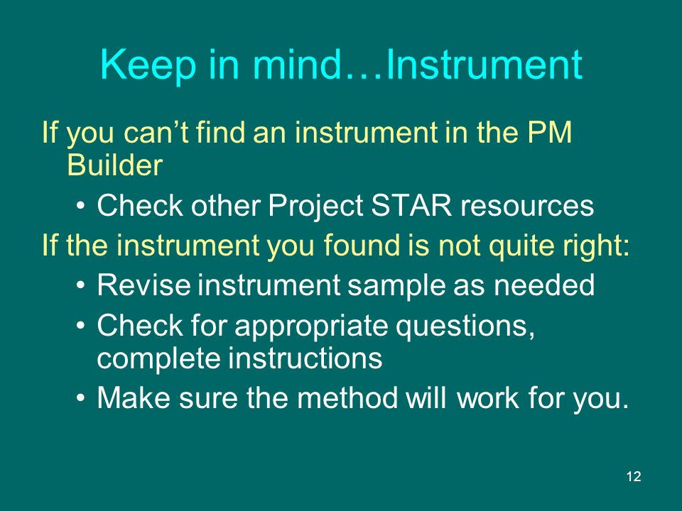 12 Keep in mind…Instrument If you cant find an instrument in the PM Builder Check other Project STAR resources If the instrument you found is not quite right: Revise instrument sample as needed Check for appropriate questions, complete instructions Make sure the method will work for you.