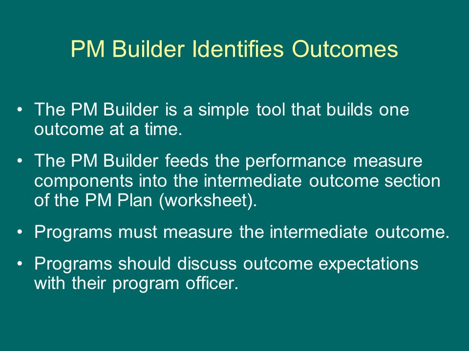 PM Builder Identifies Outcomes The PM Builder is a simple tool that builds one outcome at a time.