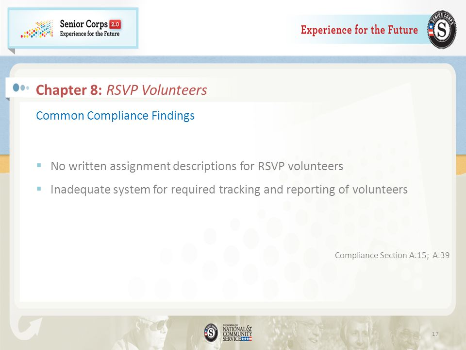 17 Common Compliance Findings No written assignment descriptions for RSVP volunteers Inadequate system for required tracking and reporting of volunteers Compliance Section A.15; A.39 Chapter 8: RSVP Volunteers