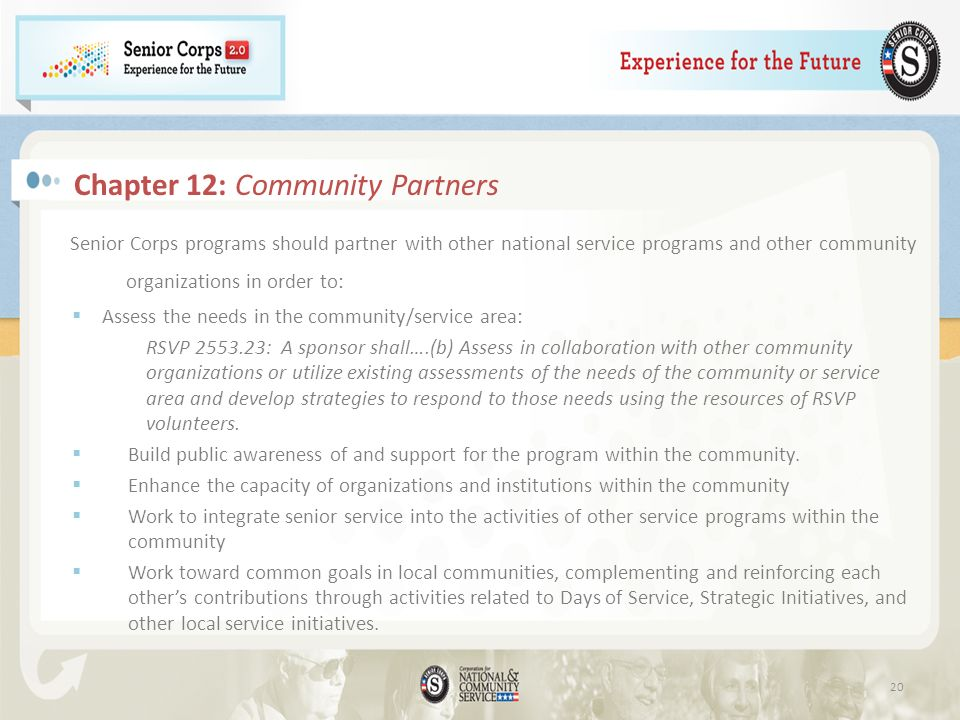 Chapter 12: Community Partners Senior Corps programs should partner with other national service programs and other community organizations in order to: Assess the needs in the community/service area: RSVP 2553.23: A sponsor shall….(b) Assess in collaboration with other community organizations or utilize existing assessments of the needs of the community or service area and develop strategies to respond to those needs using the resources of RSVP volunteers.