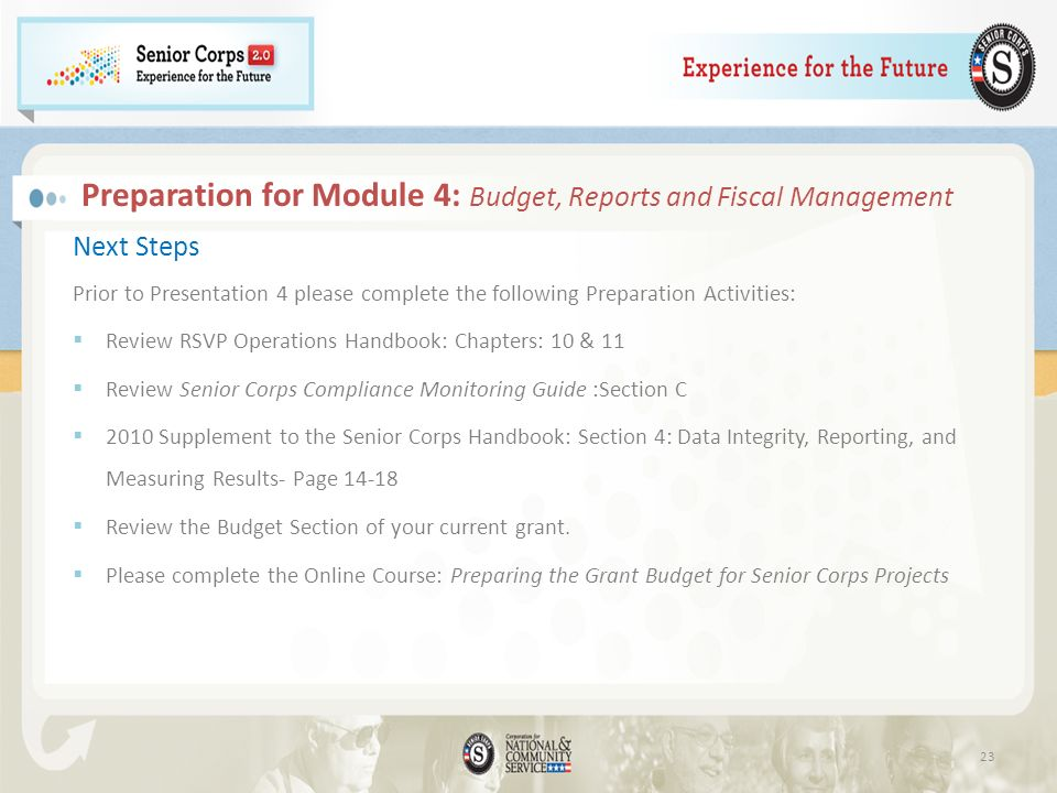 Preparation for Module 4: Budget, Reports and Fiscal Management Next Steps Prior to Presentation 4 please complete the following Preparation Activities: Review RSVP Operations Handbook: Chapters: 10 & 11 Review Senior Corps Compliance Monitoring Guide :Section C 2010 Supplement to the Senior Corps Handbook: Section 4: Data Integrity, Reporting, and Measuring Results- Page 14-18 Review the Budget Section of your current grant.
