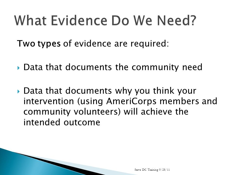 Two types of evidence are required: Data that documents the community need Data that documents why you think your intervention (using AmeriCorps members and community volunteers) will achieve the intended outcome Serve DC Training 9/28/11