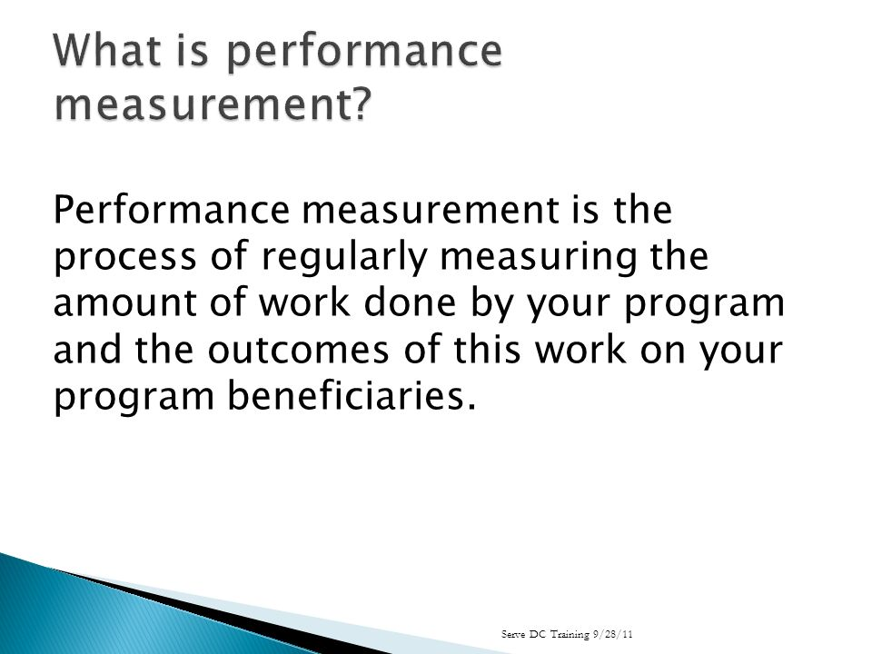 Performance measurement is the process of regularly measuring the amount of work done by your program and the outcomes of this work on your program beneficiaries.