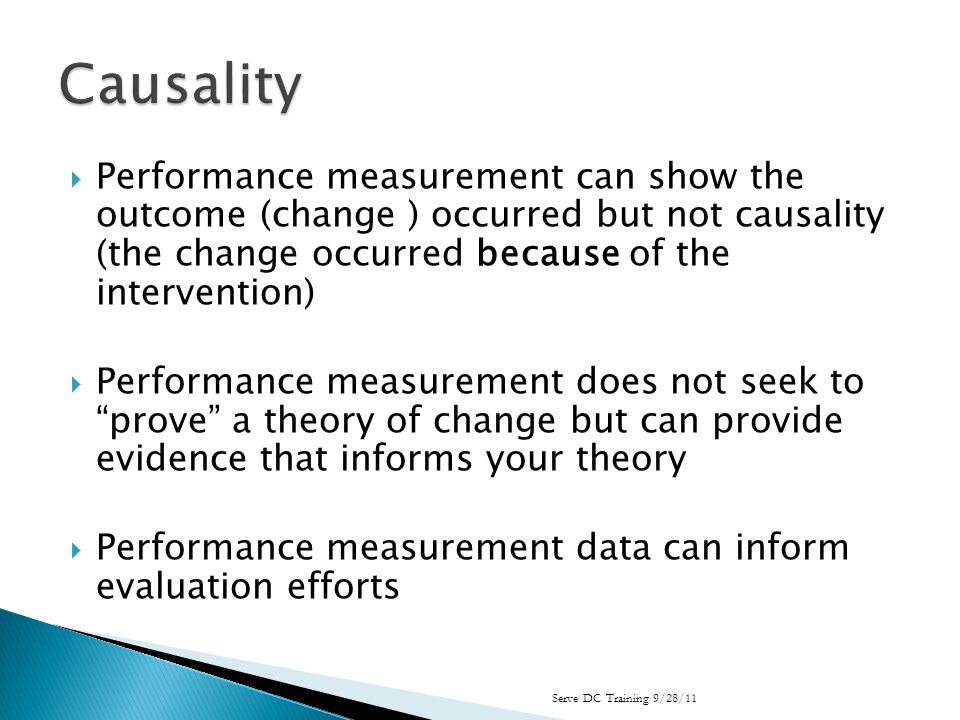 Performance measurement can show the outcome (change ) occurred but not causality (the change occurred because of the intervention) Performance measurement does not seek to prove a theory of change but can provide evidence that informs your theory Performance measurement data can inform evaluation efforts Serve DC Training 9/28/11