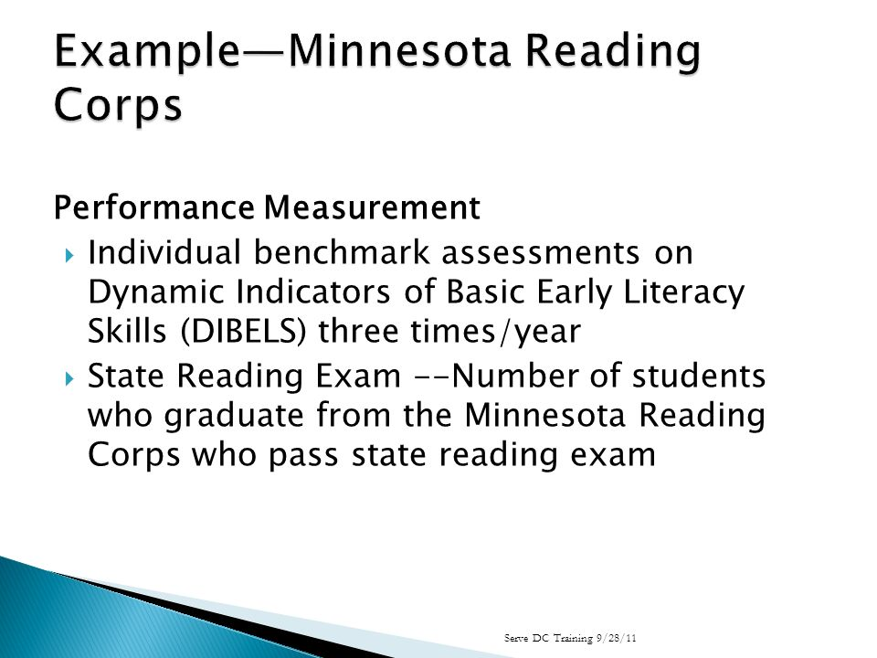 Performance Measurement Individual benchmark assessments on Dynamic Indicators of Basic Early Literacy Skills (DIBELS) three times/year State Reading Exam --Number of students who graduate from the Minnesota Reading Corps who pass state reading exam Serve DC Training 9/28/11