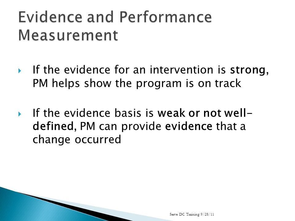 If the evidence for an intervention is strong, PM helps show the program is on track If the evidence basis is weak or not well- defined, PM can provide evidence that a change occurred Serve DC Training 9/28/11