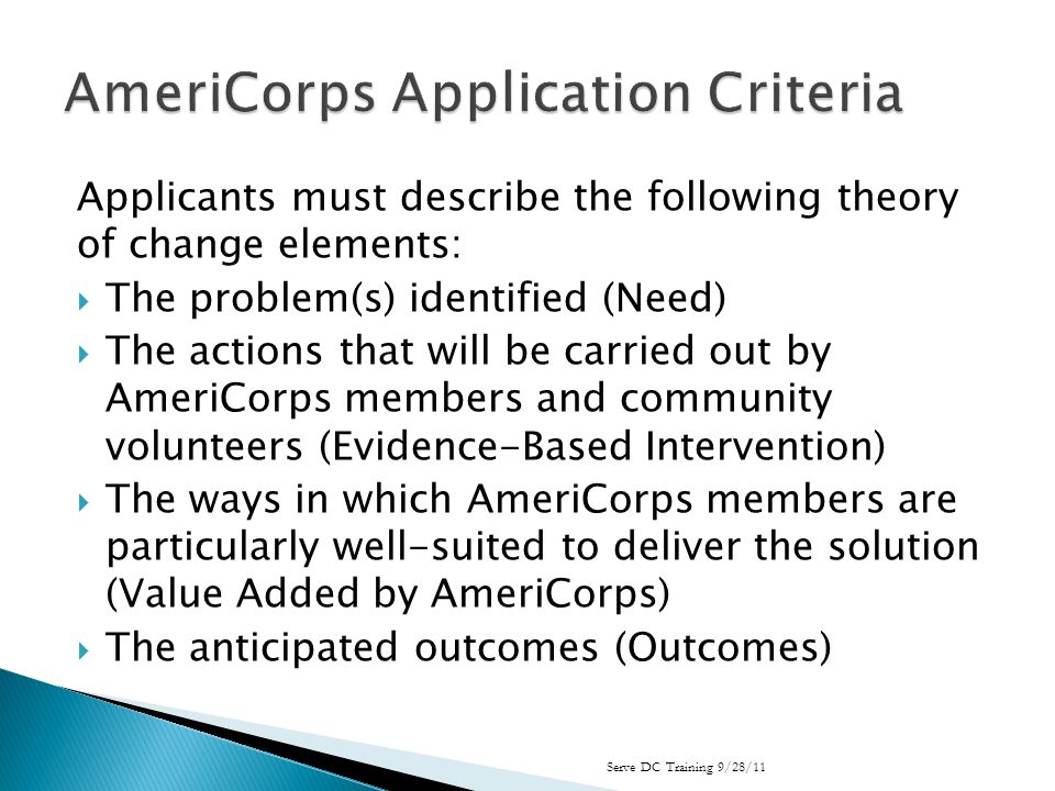 Applicants must describe the following theory of change elements: The problem(s) identified (Need) The actions that will be carried out by AmeriCorps members and community volunteers (Evidence-Based Intervention) The ways in which AmeriCorps members are particularly well-suited to deliver the solution (Value Added by AmeriCorps) The anticipated outcomes (Outcomes) Serve DC Training 9/28/11