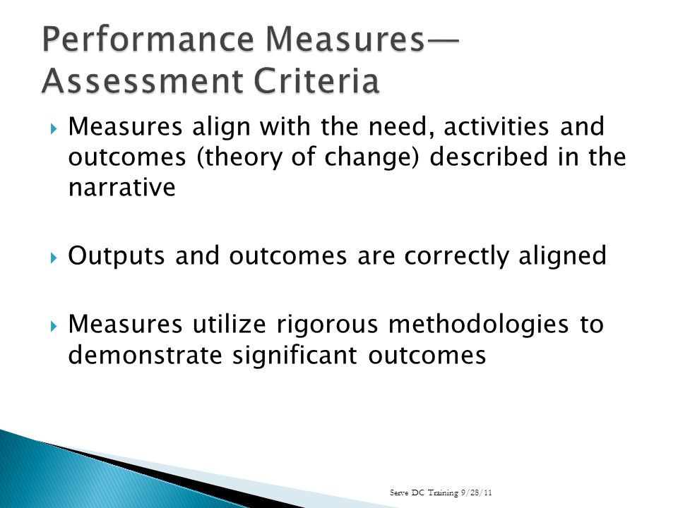 Measures align with the need, activities and outcomes (theory of change) described in the narrative Outputs and outcomes are correctly aligned Measures utilize rigorous methodologies to demonstrate significant outcomes Serve DC Training 9/28/11