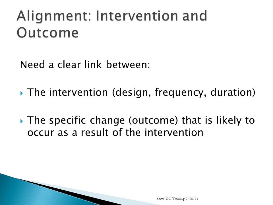 Need a clear link between: The intervention (design, frequency, duration) The specific change (outcome) that is likely to occur as a result of the intervention Serve DC Training 9/28/11