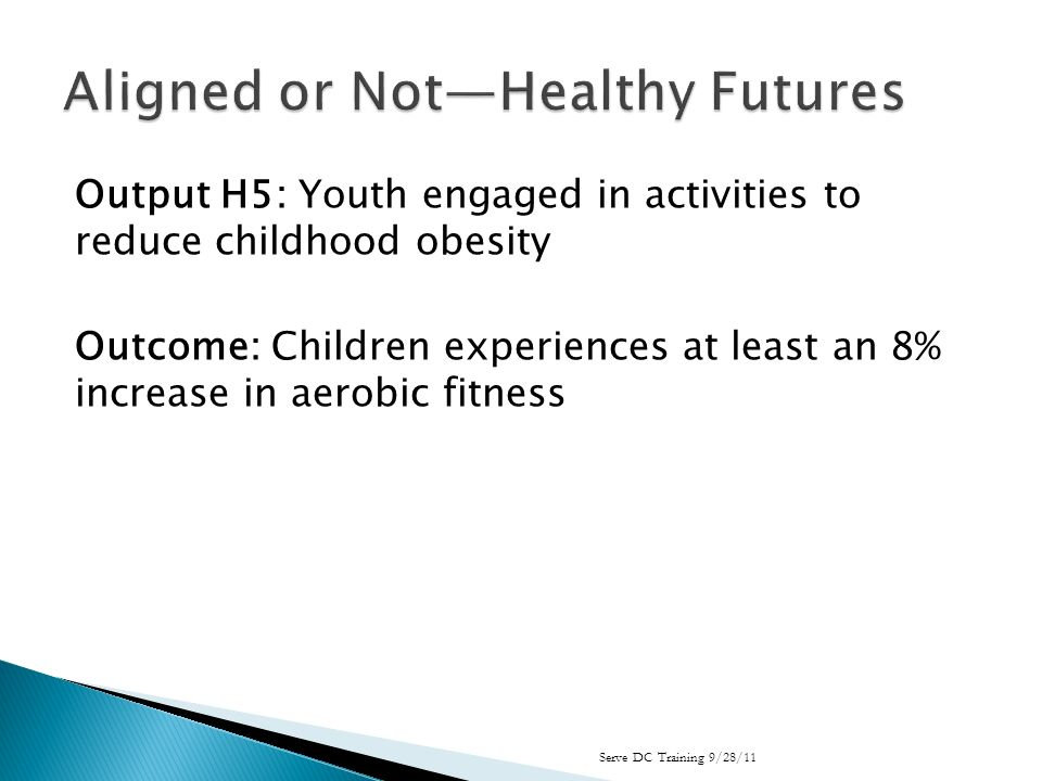 Output H5: Youth engaged in activities to reduce childhood obesity Outcome: Children experiences at least an 8% increase in aerobic fitness Serve DC Training 9/28/11