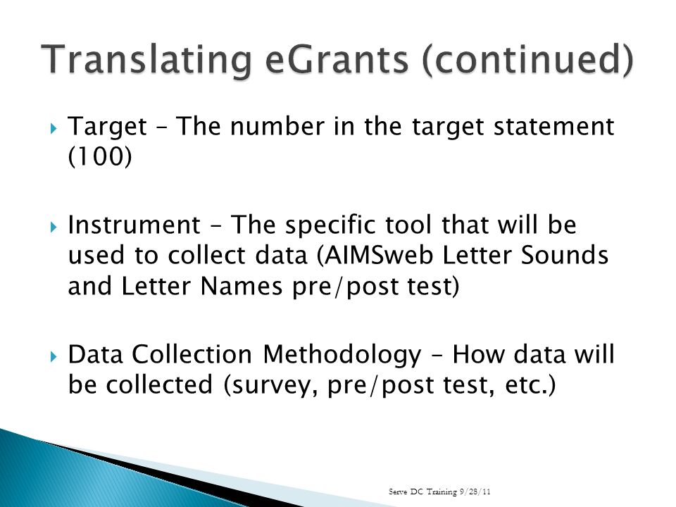 Target – The number in the target statement (100) Instrument – The specific tool that will be used to collect data (AIMSweb Letter Sounds and Letter Names pre/post test) Data Collection Methodology – How data will be collected (survey, pre/post test, etc.) Serve DC Training 9/28/11