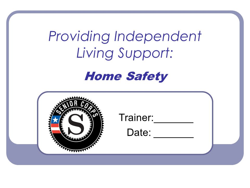 Providing Independent Living Support: Home Safety Trainer:_______ Date: _______