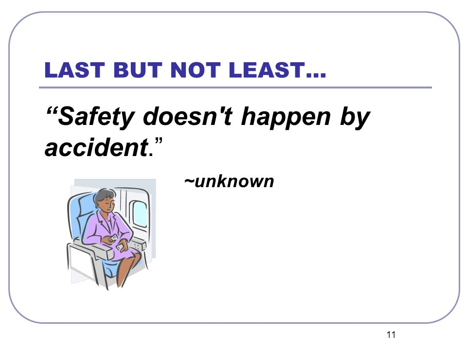 11 LAST BUT NOT LEAST… Safety doesn t happen by accident. ~unknown