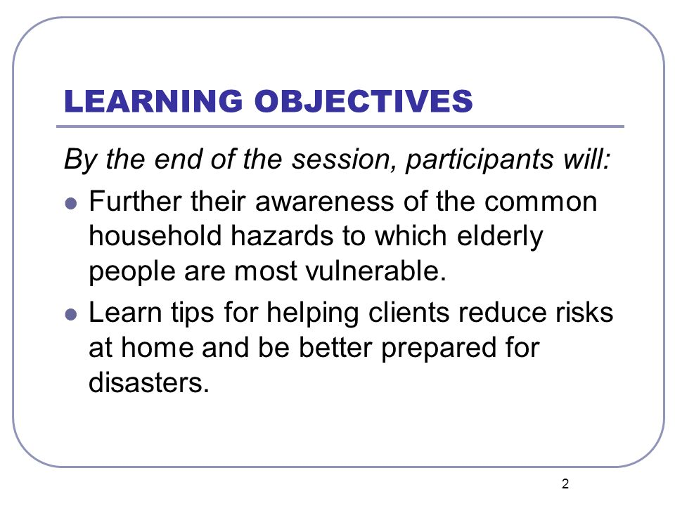 2 LEARNING OBJECTIVES By the end of the session, participants will: Further their awareness of the common household hazards to which elderly people are most vulnerable.
