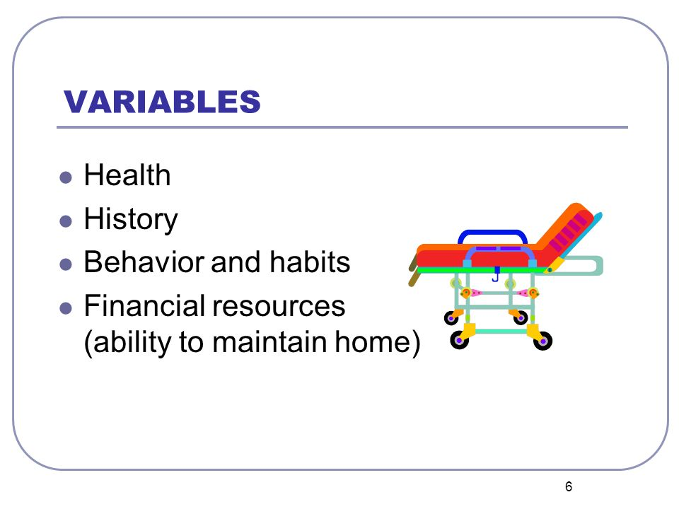 6 VARIABLES Health History Behavior and habits Financial resources (ability to maintain home)