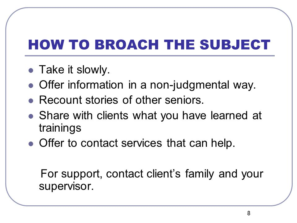 8 HOW TO BROACH THE SUBJECT Take it slowly. Offer information in a non-judgmental way.