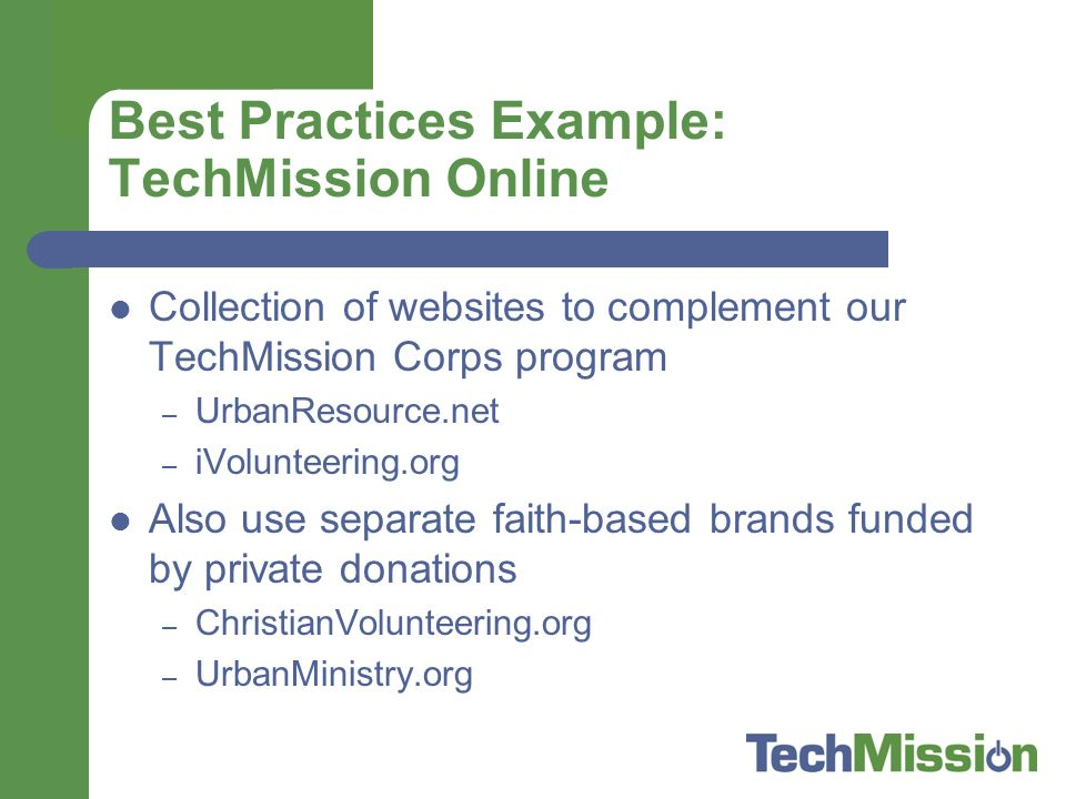 Best Practices Example: TechMission Online Collection of websites to complement our TechMission Corps program – UrbanResource.net – iVolunteering.org Also use separate faith-based brands funded by private donations – ChristianVolunteering.org – UrbanMinistry.org