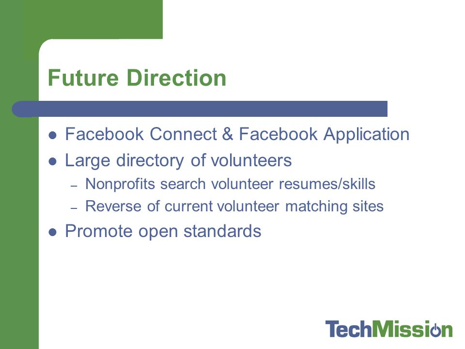 Future Direction Facebook Connect & Facebook Application Large directory of volunteers – Nonprofits search volunteer resumes/skills – Reverse of current volunteer matching sites Promote open standards