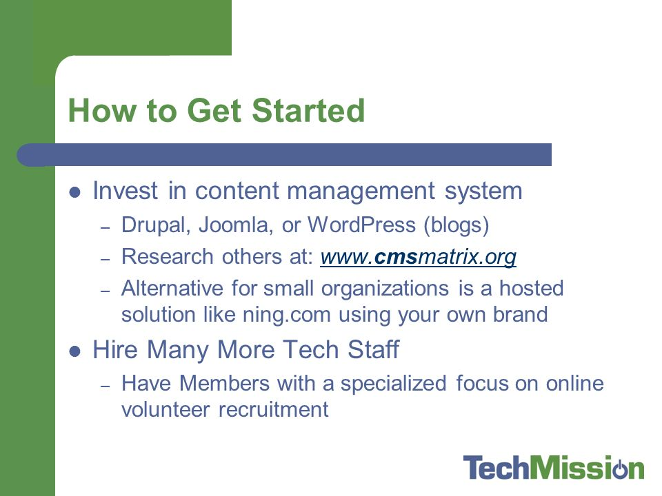 How to Get Started Invest in content management system – Drupal, Joomla, or WordPress (blogs) – Research others at:   – Alternative for small organizations is a hosted solution like ning.com using your own brand Hire Many More Tech Staff – Have Members with a specialized focus on online volunteer recruitment