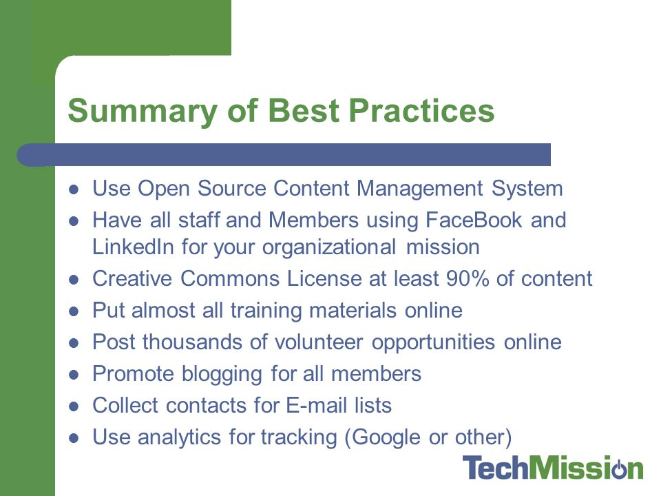 Summary of Best Practices Use Open Source Content Management System Have all staff and Members using FaceBook and LinkedIn for your organizational mission Creative Commons License at least 90% of content Put almost all training materials online Post thousands of volunteer opportunities online Promote blogging for all members Collect contacts for  lists Use analytics for tracking (Google or other)