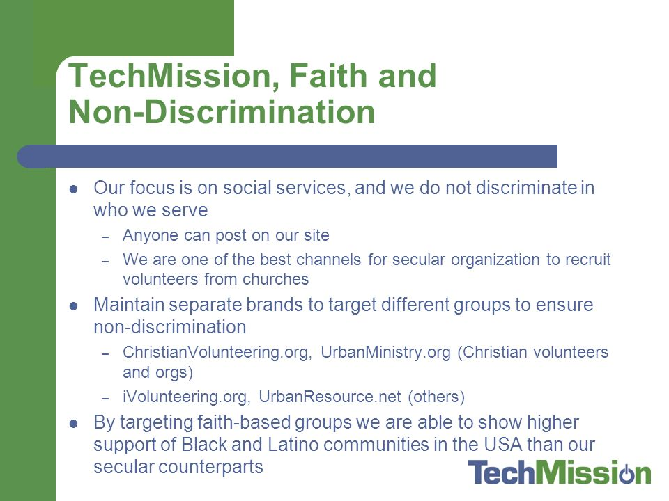 TechMission, Faith and Non-Discrimination Our focus is on social services, and we do not discriminate in who we serve – Anyone can post on our site – We are one of the best channels for secular organization to recruit volunteers from churches Maintain separate brands to target different groups to ensure non-discrimination – ChristianVolunteering.org, UrbanMinistry.org (Christian volunteers and orgs) – iVolunteering.org, UrbanResource.net (others) By targeting faith-based groups we are able to show higher support of Black and Latino communities in the USA than our secular counterparts