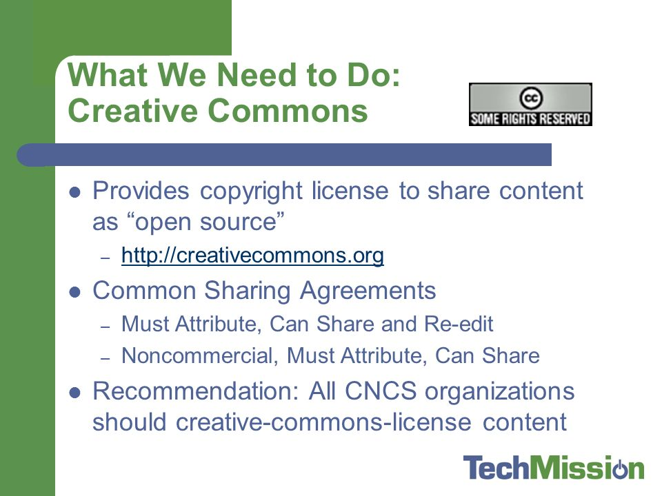 What We Need to Do: Creative Commons Provides copyright license to share content as open source –     Common Sharing Agreements – Must Attribute, Can Share and Re-edit – Noncommercial, Must Attribute, Can Share Recommendation: All CNCS organizations should creative-commons-license content