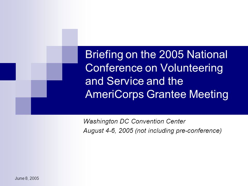 June 8, 2005 Briefing on the 2005 National Conference on Volunteering and Service and the AmeriCorps Grantee Meeting Washington DC Convention Center August 4-6, 2005 (not including pre-conference)