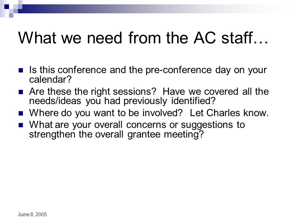 June 8, 2005 What we need from the AC staff… Is this conference and the pre-conference day on your calendar? Are these the right sessions? Have we cov