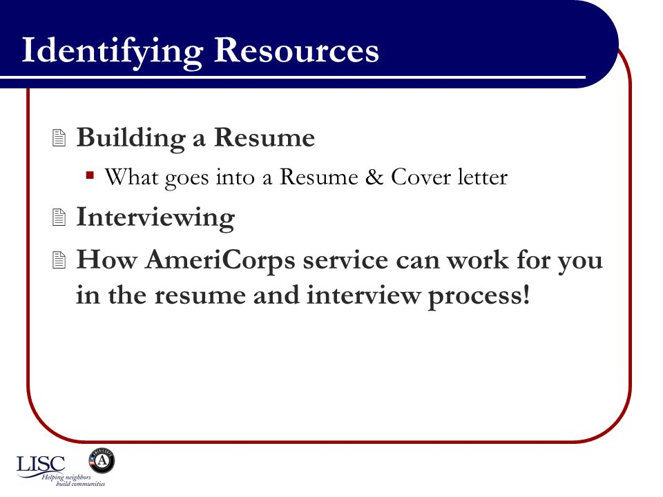 Identifying Resources Building a Resume What goes into a Resume & Cover letter Interviewing How AmeriCorps service can work for you in the resume and interview process!