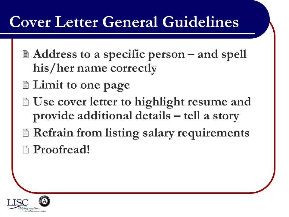 Cover Letter General Guidelines Address to a specific person – and spell his/her name correctly Limit to one page Use cover letter to highlight resume and provide additional details – tell a story Refrain from listing salary requirements Proofread!