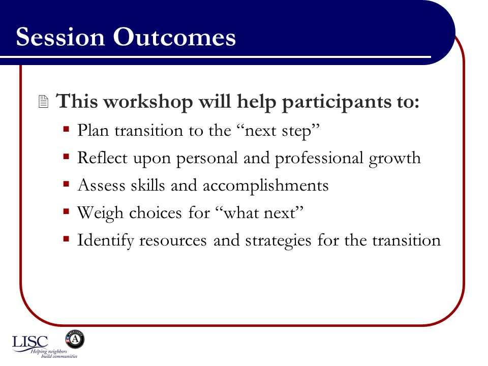 Session Outcomes This workshop will help participants to: Plan transition to the next step Reflect upon personal and professional growth Assess skills and accomplishments Weigh choices for what next Identify resources and strategies for the transition