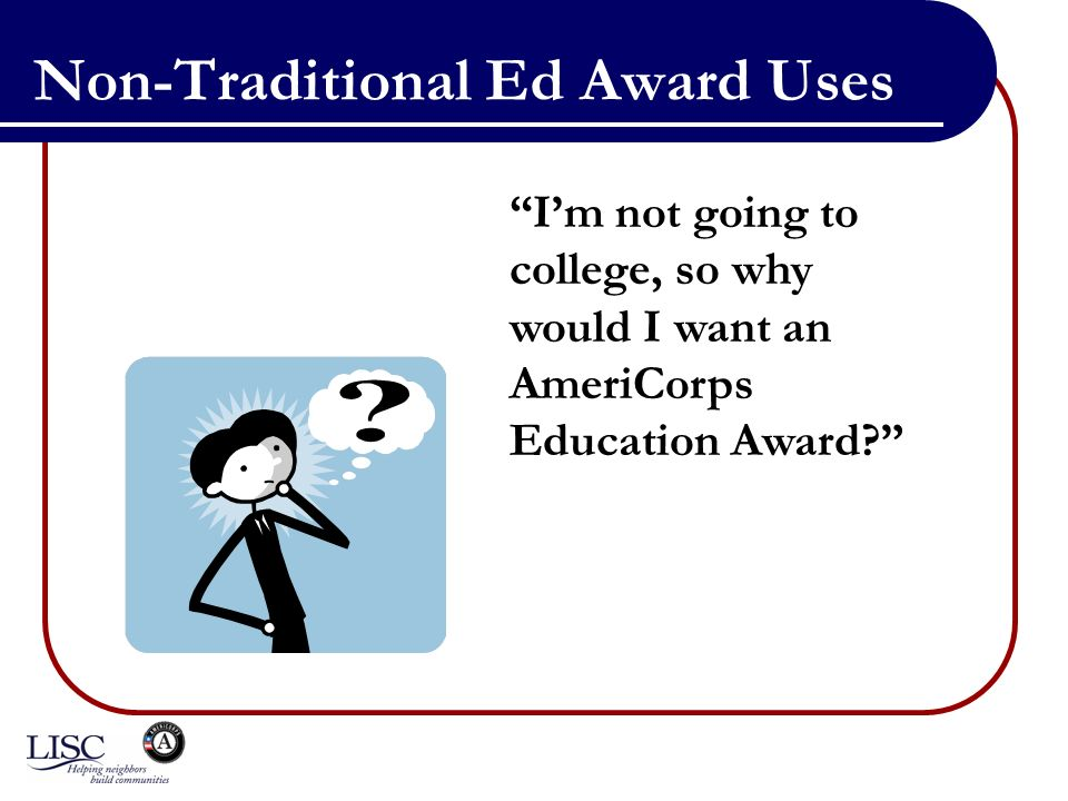 Non-Traditional Ed Award Uses Im not going to college, so why would I want an AmeriCorps Education Award?