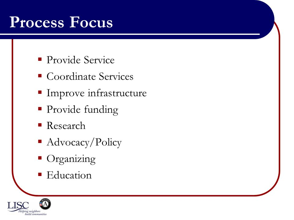 Process Focus Provide Service Coordinate Services Improve infrastructure Provide funding Research Advocacy/Policy Organizing Education